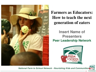 Farmers as Educators: How to teach the next generation of eaters Insert Name of Presenters Peer Leadership Network