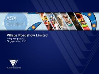 Village  Roadshow  Limited Hong Kong May 27 th Singapore May 29 th