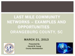 LAST MILE COMMUNITY NETWORKS – EXAMPLES AND OPPORTUNITIES  Orangeburg County, SC MARCH 21, 2013