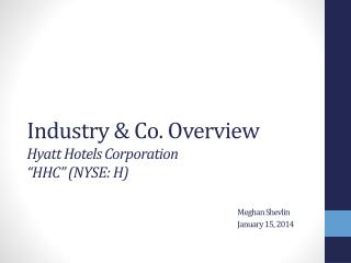 "Industry & Co. Overview Hyatt Hotels Corporation  ""HHC"" (NYSE: H) Meghan  Shevlin 						January 15, 2014"