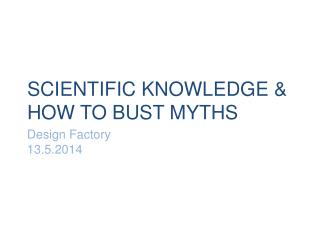 SCIENTIFIC KNOWLEDGE & HOW TO BUST MYTHS