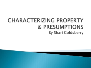 CHARACTERIZING PROPERTY & PRESUMPTIONS By Shari Goldsberry