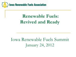 Renewable Fuels:  Revived and Ready Iowa Renewable Fuels Summit January 24, 2012
