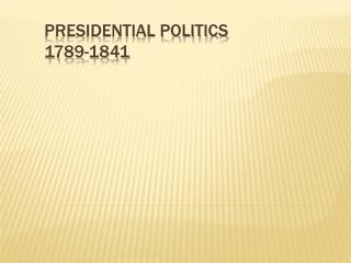 Presidential Politics  1789 -1841
