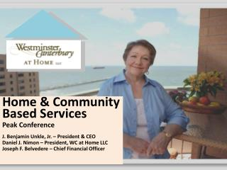 Home & Community Based Services Peak Conference J. Benjamin Unkle, Jr. – President & CEO Daniel J. Nimon – President, W