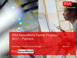 RSA  SecurWorld  Partner Program  2011 –  Partners Boris Blago, Partner Account Manager April  2011