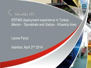 ERTMS deployment experience in Turkey:  Mersin -  Toprakkale and  Gebze  -  Köseköy lines Leone  Fenzi Istanbul, April