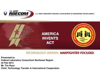 Presented to: Federal Laboratory Consortium Northeast Region  25 Feb 2014 Mr. Tim Ryan Chief, Technology Transfer & Int
