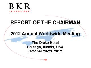 REPORT OF THE CHAIRMAN 2012 Annual Worldwide Meeting The  Drake Hotel Chicago, Illinois, USA October 20-23, 2012