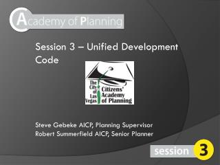 Session 3 – Unified Development Code Steve Gebeke AICP, Planning Supervisor Robert Summerfield AICP,  Senior Planner