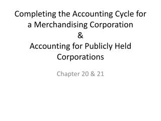 Completing the Accounting Cycle for a Merchandising Corporation & Accounting for Publicly Held Corporations