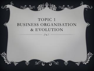 Topic 1  Business organisation & evolution