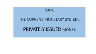TOPIC THE CURRENT MONETARY SYSTEM: PRIVATELY ISSUED  MONEY