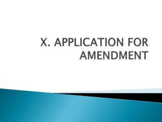 X. APPLICATION FOR AMENDMENT