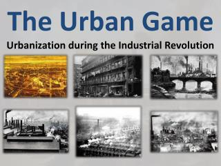 The Urban Game  Urbanization during the Industrial Revolution