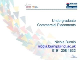 Undergraduate Commercial Placements Nicola Burnip nicola.burnip@ncl.ac.uk 0191 208 1632
