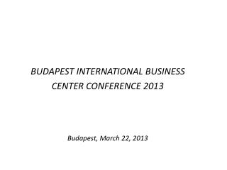 BUDAPEST INTERNATIONAL BUSINESS  CENTER CONFERENCE 2013 Budapest ,  March  22, 2013