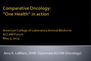 "Comparative Oncology:  ""One Health"" in action American College of Laboratory Animal  Medicine  ACLAM Forum  May 5, 2014"
