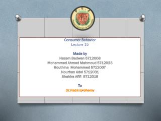 Consumer Behavior  Lecture  15 Made by  Hazem Badwan  5712008 Mohammed Ahmed Mahmoud 5712023 Bouthina   Mohammed 571200