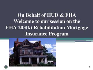 On Behalf of HUD & FHA Welcome to our session on the FHA 203(k) Rehabilitation Mortgage Insurance Program