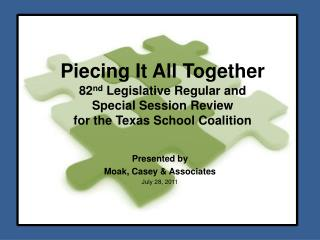 Piecing It All Together 82 nd  Legislative Regular and  Special Session Review for the Texas School Coalition