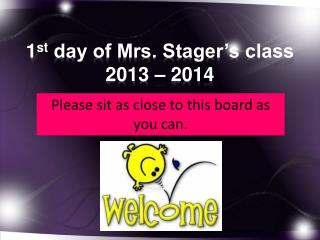1 st  day of Mrs. Stager's class 2013 – 2014
