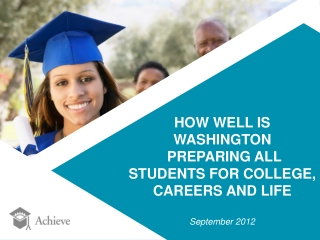 HOW WELL IS WASHINGTON  PREPARING ALL  STUDENTS FOR COLLEGE,  CAREERS AND LIFE September 2012
