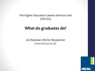 The Higher Education Careers Services Unit (HECSU) What do graduates do? Jen Redman: HECSU Researcher www.hecsu.ac.uk