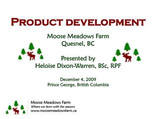 Product development Moose  Meadows  Farm Quesnel , BC Presented  by  Heloise Dixon-Warren, BSc, RPF  December 4, 2009 P