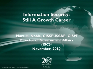 Information Security: Still A Growth Career Marc H. Noble, CISSP-ISSAP, CISM Director of Government Affairs (ISC) 2 Nov
