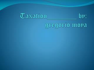 Taxation________ by:   gregorio moya