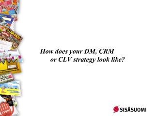 How does your DM, CRM  or CLV strategy look like?