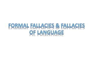 Formal Fallacies  & Fallacies of Language