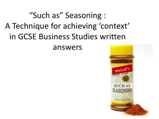 """Such as"" Seasoning : A Technique for achieving 'context' in GCSE Business Studies written answers"