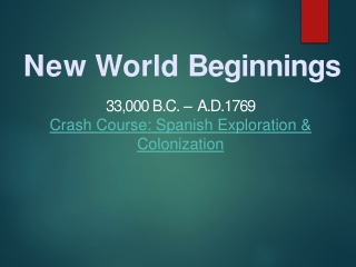 New World  Beginnings 33,000  B.C. –   A.D. 1769 Crash Course: Spanish Exploration & Colonization