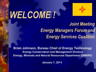 WELCOME ! Joint Meeting Energy Managers Forum and Energy Services Coalition Brian Johnson, Bureau Chief of Energy Techn
