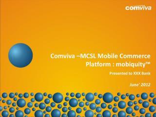 Comviva  – MCSL Mobile Commerce Platform : mobiquity ™ Presented to XXX Bank  June ' 2012