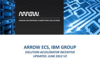 Arrow ECS, IBM Group Solution Accelerator incentive Updated:  june  2012 v2