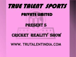 TRUE TALENT  SPORTS PRIVATE LIMITED PRESENT S   CRICKET  REALITY  SHOW WWW. TRUTALENTINDIA.COM