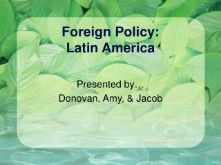 Foreign Policy: Latin America Presented by...