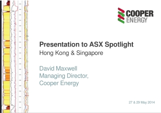 Presentation to ASX Spotlight Hong Kong & Singapore David Maxwell Managing Director, Cooper Energy