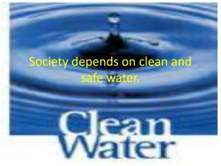 Society depends on clean and safe water.