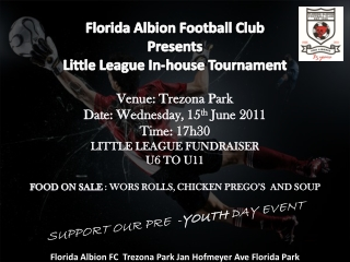 Florida Albion Football Club Presents Little League In-house Tournament Venue:  Trezona  Park Date: Wednesday, 15 th  J