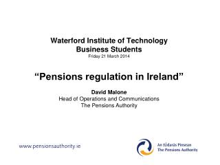"Waterford Institute of Technology Business Students Friday 21 March 2014 ""Pensions regulation in Ireland"" David Malone"