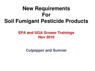 New Requirements For  Soil Fumigant Pesticide Products EPA and UGA Grower Trainings Nov 2010 Culpepper and Sumner