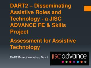 DART2 – Disseminating Assistive Roles and Technology - a JISC ADVANCE FE & Skills  Project Assessment  for Assistive Te