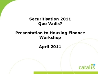 Securitisation  2011  Quo Vadis? Presentation to  Housing Finance Workshop April 2011