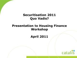 Securitisation  2011  Quo Vadis? Presentation to  Housing Finance Workshop April 2011