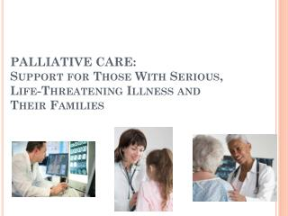 PALLIATIVE CARE: Support for Those With Serious, Life-Threatening Illness and  Their Families
