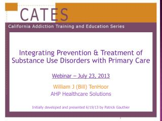 Integrating  Prevention & Treatment of Substance Use Disorders with Primary Care Webinar – July  23,  2013 William J (B